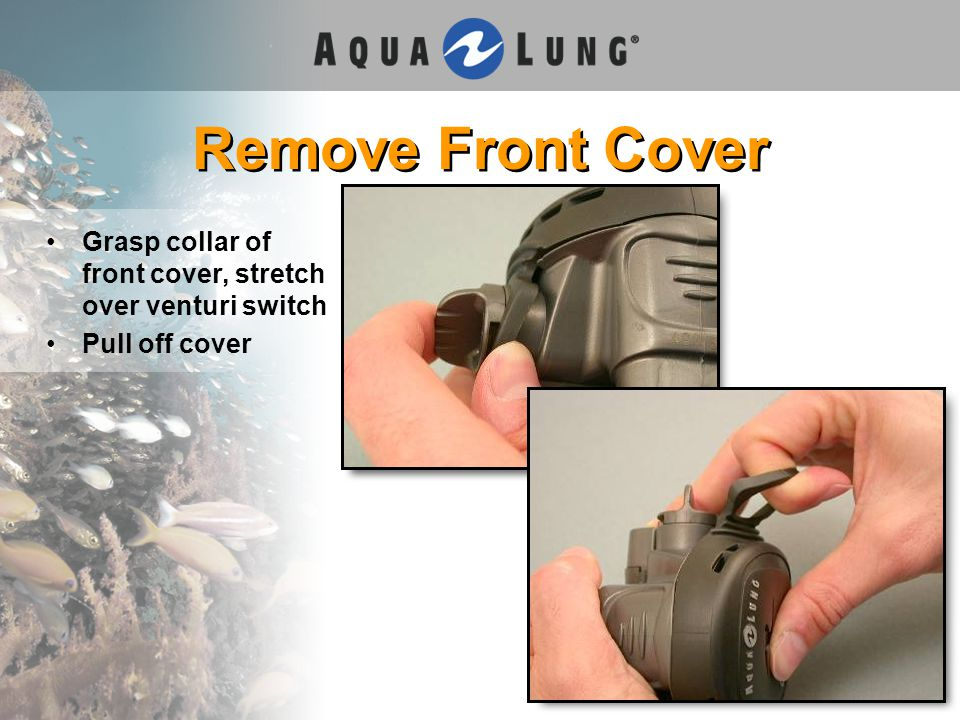 Remove Front Cover Grasp collar of front cover, stretch over venturi switch Pull off cover