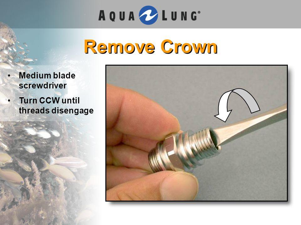 Remove Crown Medium blade screwdriver Turn CCW until threads disengage
