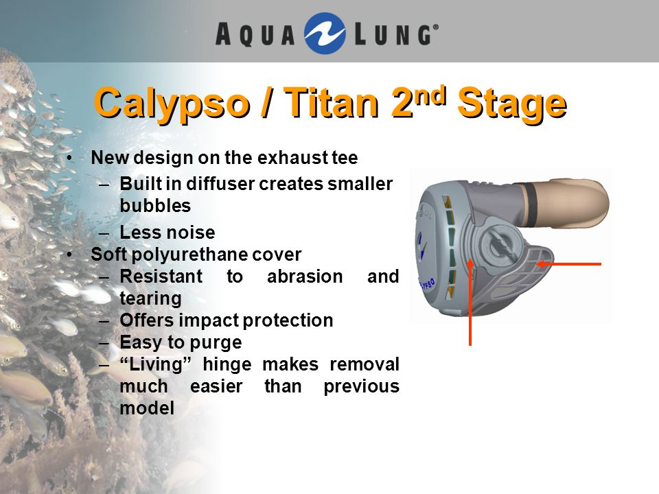 Calypso / Titan 2 nd Stage New design on the exhaust tee –Built in diffuser creates smaller bubbles –Less noise Soft polyurethane cover –Resistant to abrasion and tearing –Offers impact protection –Easy to purge – Living hinge makes removal much easier than previous model