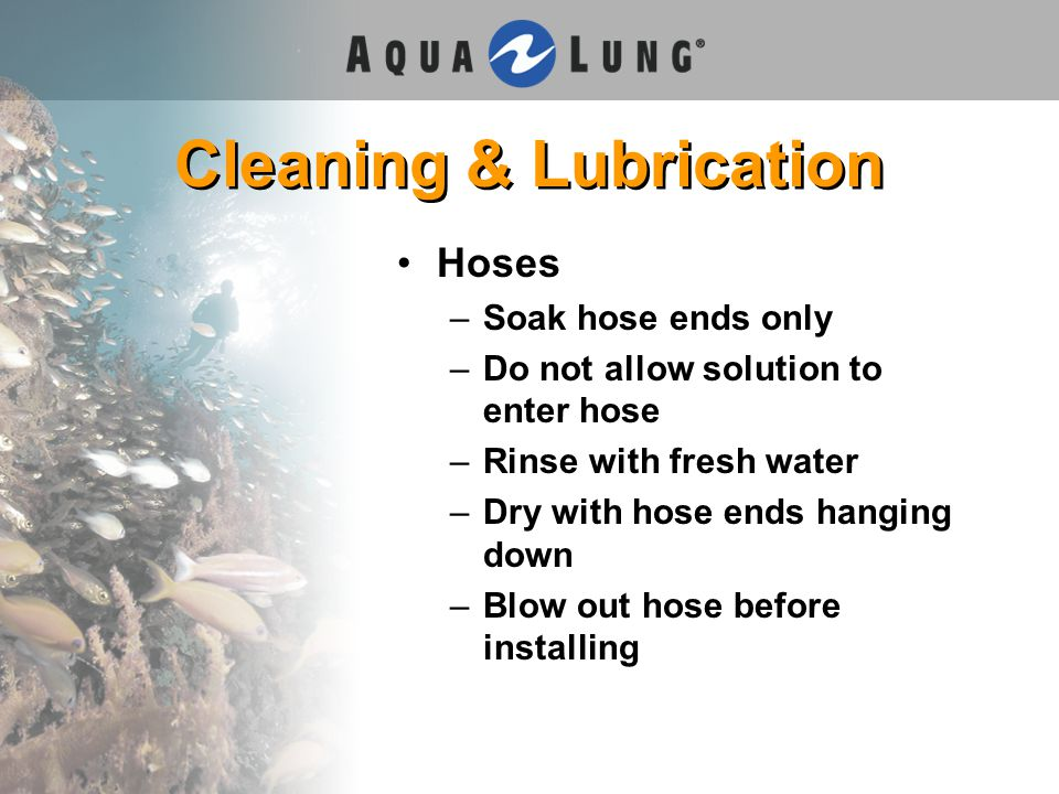 Cleaning & Lubrication Hoses –Soak hose ends only –Do not allow solution to enter hose –Rinse with fresh water –Dry with hose ends hanging down –Blow out hose before installing