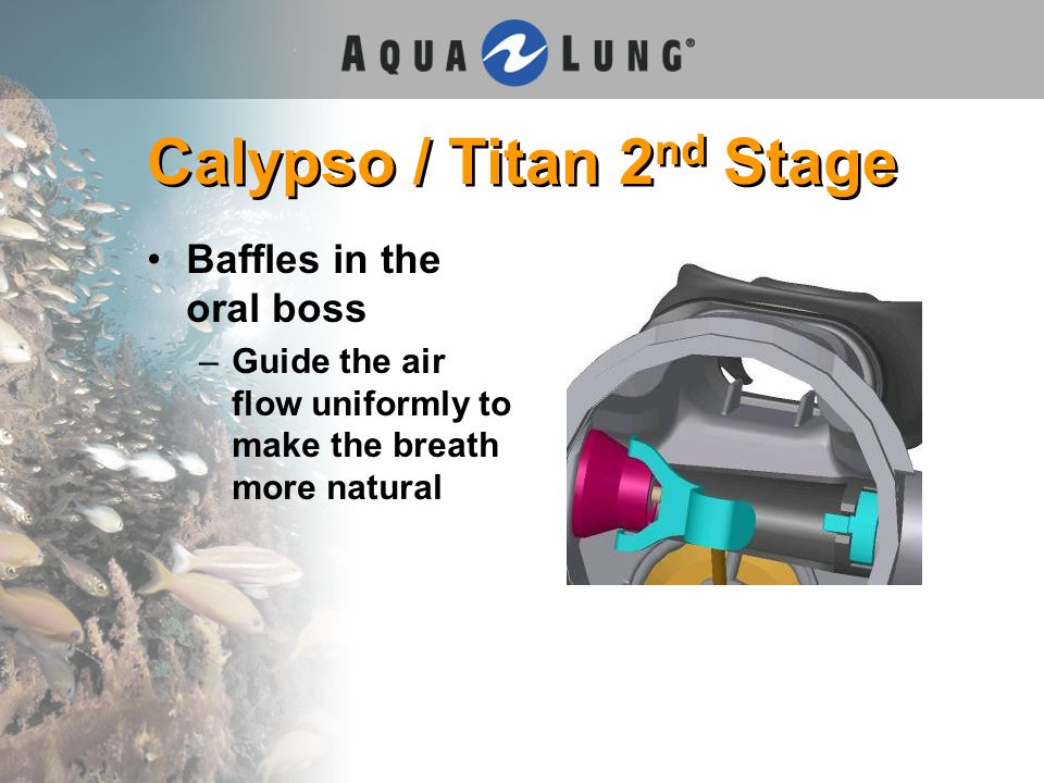 Calypso / Titan 2 nd Stage Baffles in the oral boss –Guide the air flow uniformly to make the breath more natural