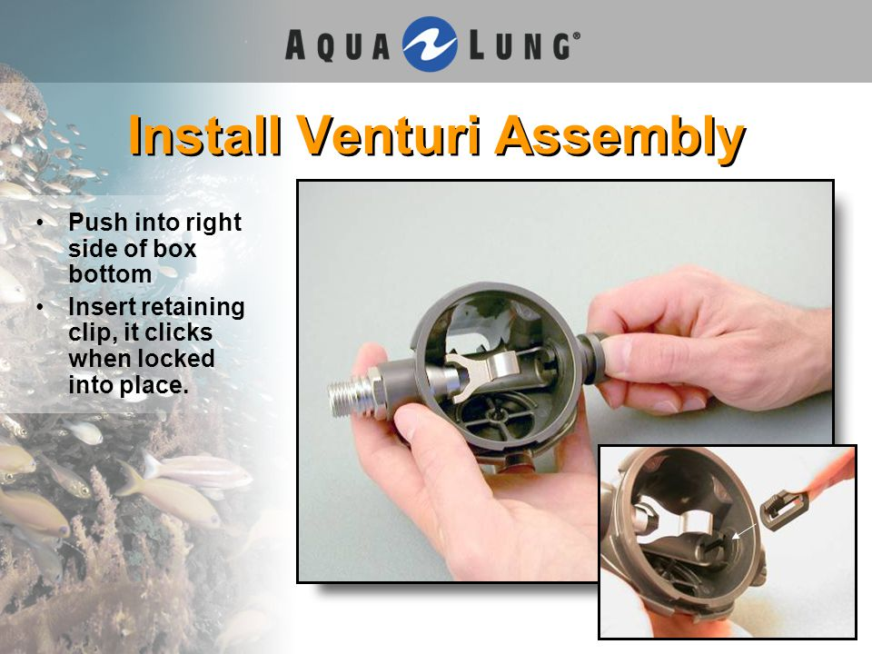 Install Venturi Assembly Push into right side of box bottom Insert retaining clip, it clicks when locked into place.
