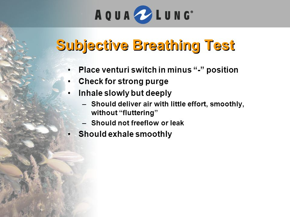 Subjective Breathing Test Place venturi switch in minus - position Check for strong purge Inhale slowly but deeply –Should deliver air with little effort, smoothly, without fluttering –Should not freeflow or leak Should exhale smoothly