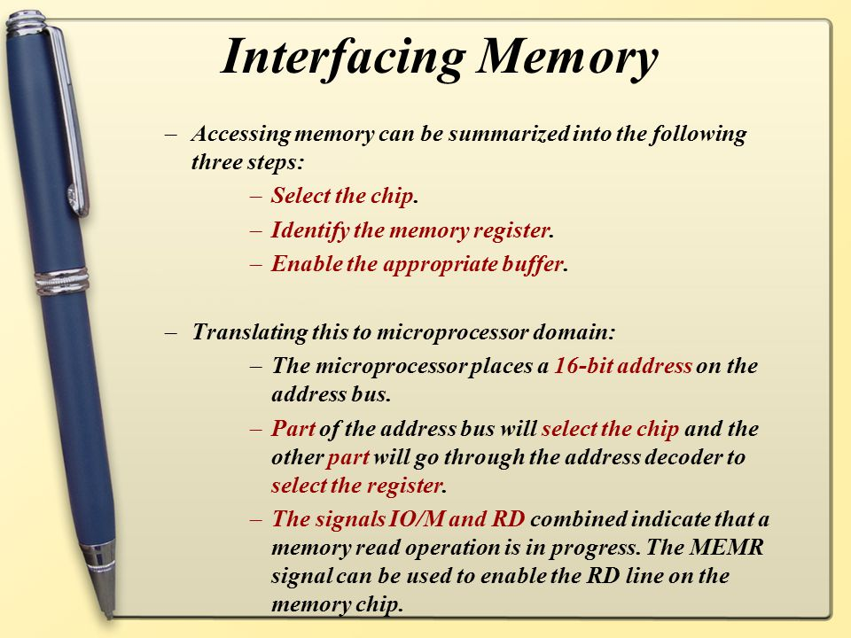 Interfacing Memory –Accessing memory can be summarized into the following three steps: –Select the chip. –Identify the memory register. –Enable the ap