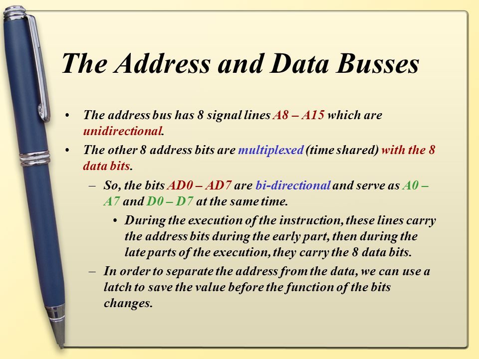 The Address and Data Busses The address bus has 8 signal lines A8 – A15 which are unidirectional. The other 8 address bits are multiplexed (time share