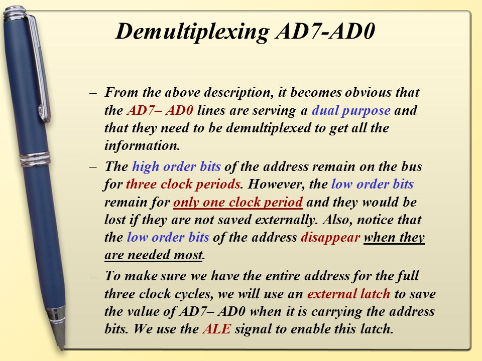 Demultiplexing AD7-AD0 –Given that ALE operates as a pulse during T1, we will be able to latch the address.