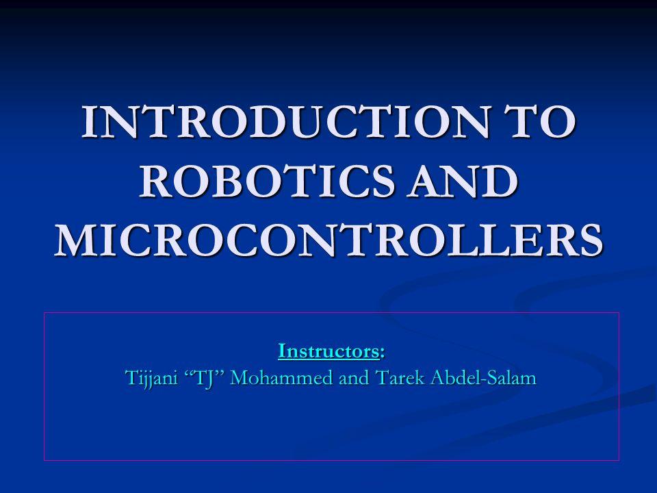 "INTRODUCTION TO ROBOTICS AND MICROCONTROLLERS Instructors: Tijjani ""TJ"" Mohammed and Tarek Abdel-Salam"