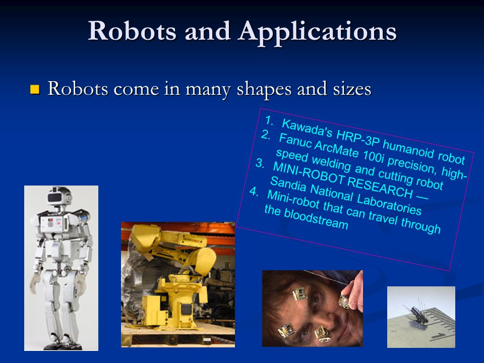 Robots and Applications Robots come in many shapes and sizes Robots come in many shapes and sizes 1.Kawada's HRP-3P humanoid robot 2.Fanuc ArcMate 100
