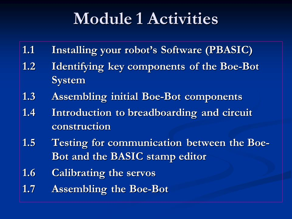 Module 1 Activities 1.1Installing your robot's Software (PBASIC) 1.2Identifying key components of the Boe-Bot System 1.3Assembling initial Boe-Bot components 1.4Introduction to breadboarding and circuit construction 1.5Testing for communication between the Boe- Bot and the BASIC stamp editor 1.6Calibrating the servos 1.7Assembling the Boe-Bot