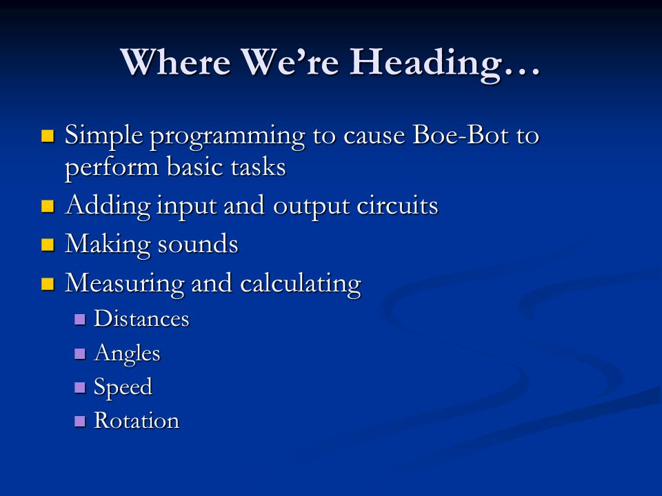 Where We're Heading… Simple programming to cause Boe-Bot to perform basic tasks Simple programming to cause Boe-Bot to perform basic tasks Adding input and output circuits Adding input and output circuits Making sounds Making sounds Measuring and calculating Measuring and calculating Distances Distances Angles Angles Speed Speed Rotation Rotation