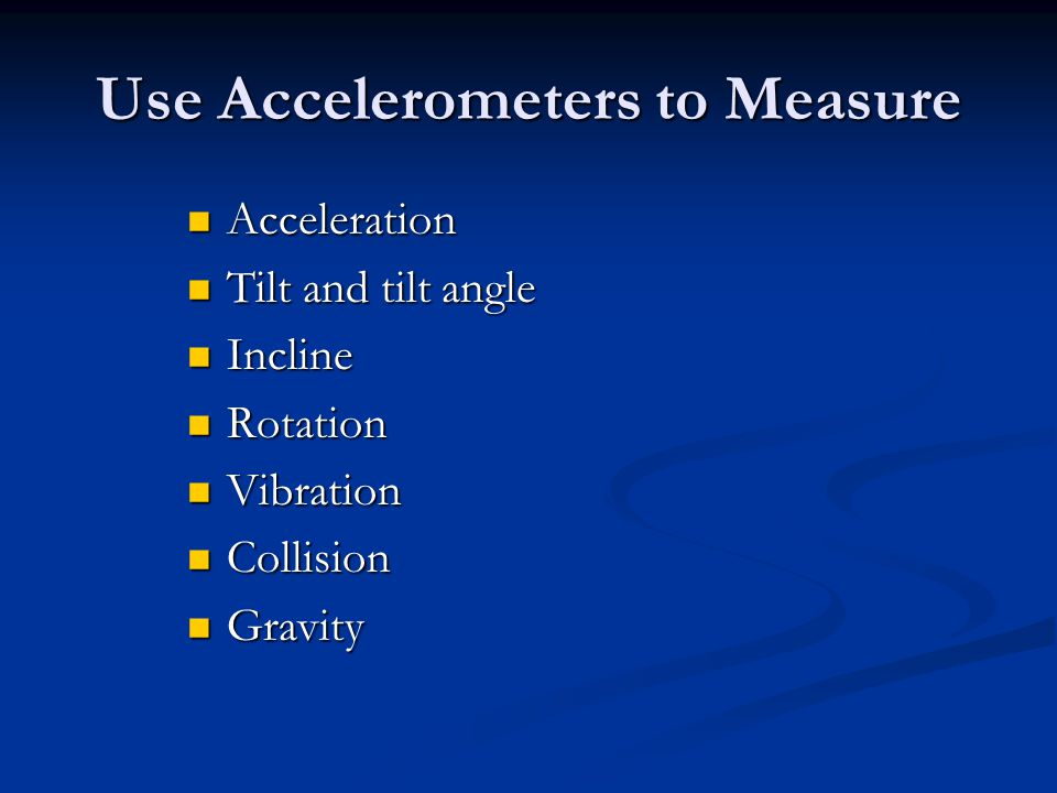 Use Accelerometers to Measure Acceleration Acceleration Tilt and tilt angle Tilt and tilt angle Incline Incline Rotation Rotation Vibration Vibration Collision Collision Gravity Gravity