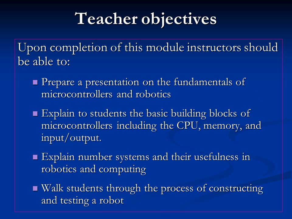 Teacher objectives Upon completion of this module instructors should be able to: Prepare a presentation on the fundamentals of microcontrollers and robotics Prepare a presentation on the fundamentals of microcontrollers and robotics Explain to students the basic building blocks of microcontrollers including the CPU, memory, and input/output.