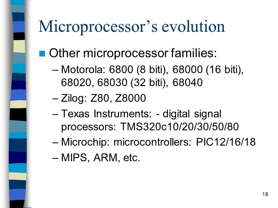 16 Microprocessor's evolution Other microprocessor families: –Motorola: 6800 (8 biti), 68000 (16 biti), 68020, 68030 (32 biti), 68040 –Zilog: Z80, Z8000 –Texas Instruments: - digital signal processors: TMS320c10/20/30/50/80 –Microchip: microcontrollers: PIC12/16/18 –MIPS, ARM, etc.