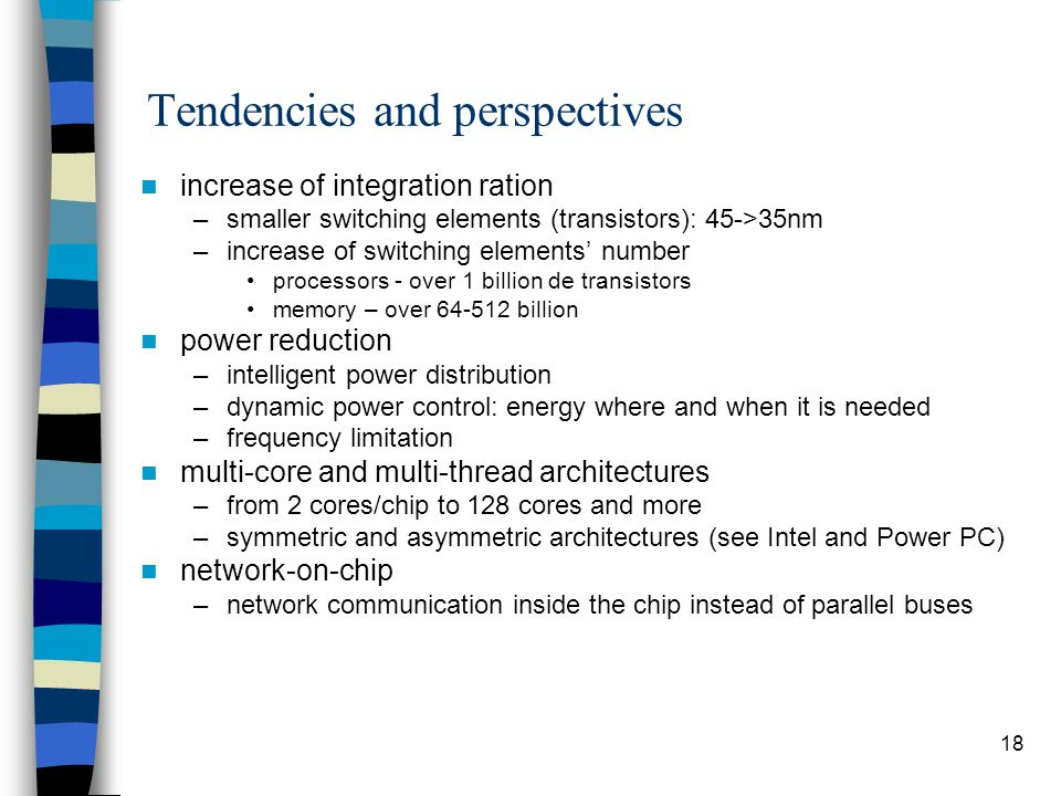 18 Tendencies and perspectives increase of integration ration –smaller switching elements (transistors): 45->35nm –increase of switching elements' number processors - over 1 billion de transistors memory – over 64-512 billion power reduction –intelligent power distribution –dynamic power control: energy where and when it is needed –frequency limitation multi-core and multi-thread architectures –from 2 cores/chip to 128 cores and more –symmetric and asymmetric architectures (see Intel and Power PC) network-on-chip –network communication inside the chip instead of parallel buses
