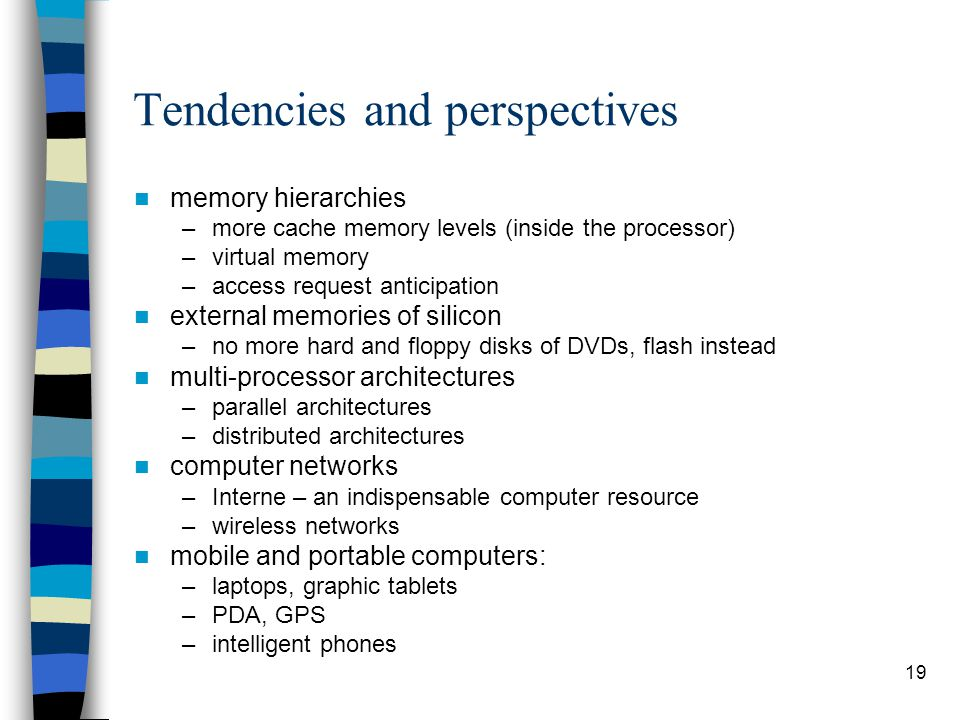 19 Tendencies and perspectives memory hierarchies –more cache memory levels (inside the processor) –virtual memory –access request anticipation external memories of silicon –no more hard and floppy disks of DVDs, flash instead multi-processor architectures –parallel architectures –distributed architectures computer networks –Interne – an indispensable computer resource –wireless networks mobile and portable computers: –laptops, graphic tablets –PDA, GPS –intelligent phones