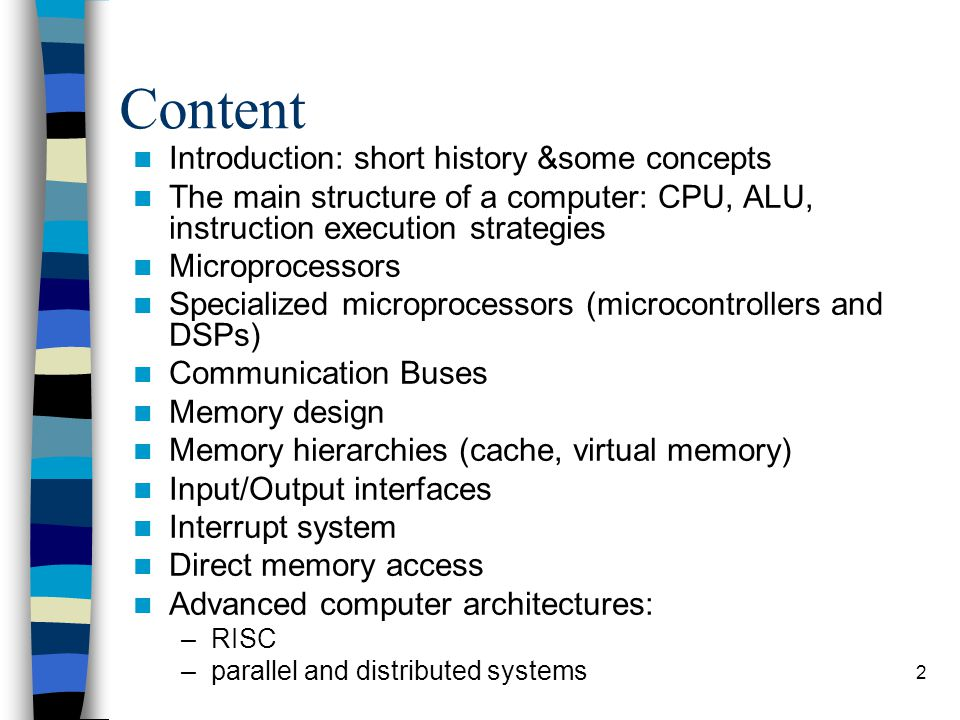 2 Content Introduction: short history &some concepts The main structure of a computer: CPU, ALU, instruction execution strategies Microprocessors Specialized microprocessors (microcontrollers and DSPs) Communication Buses Memory design Memory hierarchies (cache, virtual memory) Input/Output interfaces Interrupt system Direct memory access Advanced computer architectures: –RISC –parallel and distributed systems