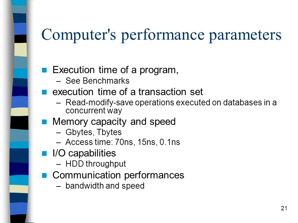 21 Computer s performance parameters Execution time of a program, –See Benchmarks execution time of a transaction set –Read-modify-save operations executed on databases in a concurrent way Memory capacity and speed –Gbytes, Tbytes –Access time: 70ns, 15ns, 0.1ns I/O capabilities –HDD throughput Communication performances –bandwidth and speed