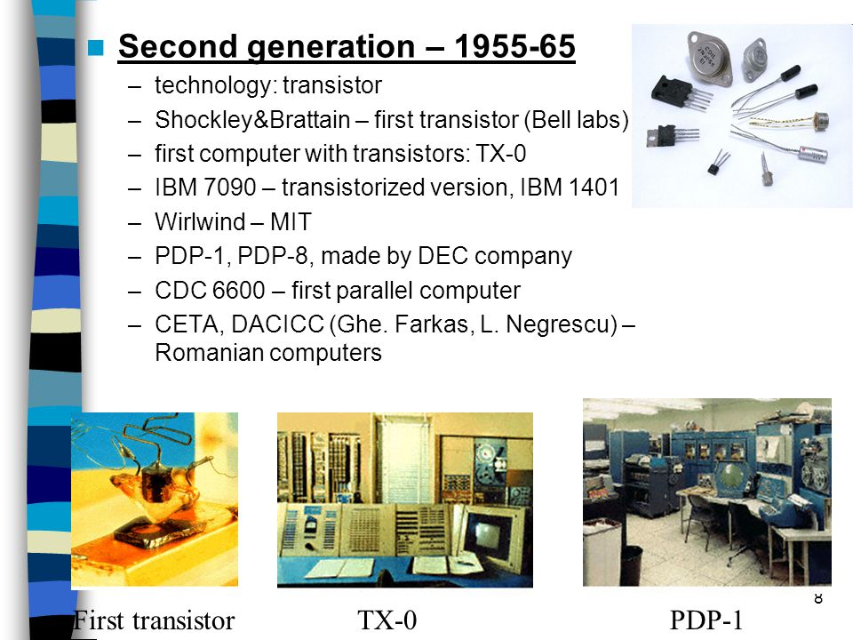 8 Second generation – 1955-65 –technology: transistor –Shockley&Brattain – first transistor (Bell labs) –first computer with transistors: TX-0 –IBM 7090 – transistorized version, IBM 1401 –Wirlwind – MIT –PDP-1, PDP-8, made by DEC company –CDC 6600 – first parallel computer –CETA, DACICC (Ghe.