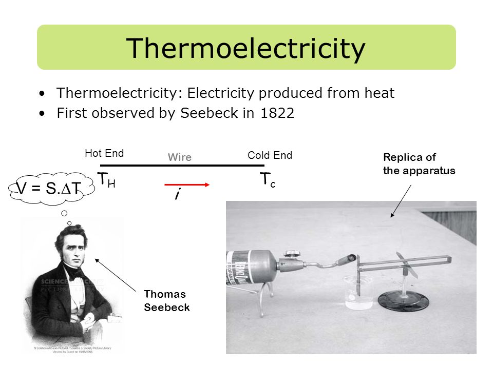 Thermoelectricity Thermoelectricity: Electricity produced from heat First observed by Seebeck in 1822 Thomas Seebeck Replica of the apparatus Hot End