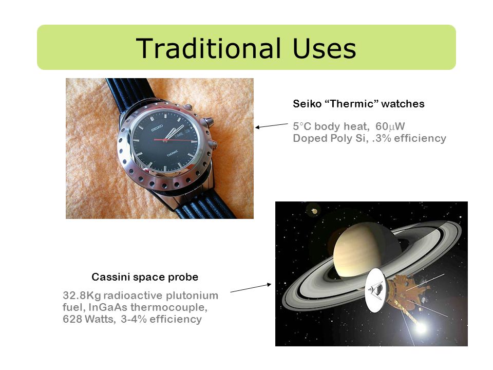 "Traditional Uses Cassini space probe 32.8Kg radioactive plutonium fuel, InGaAs thermocouple, 628 Watts, 3-4% efficiency Seiko ""Thermic"" watches 5°C bo"