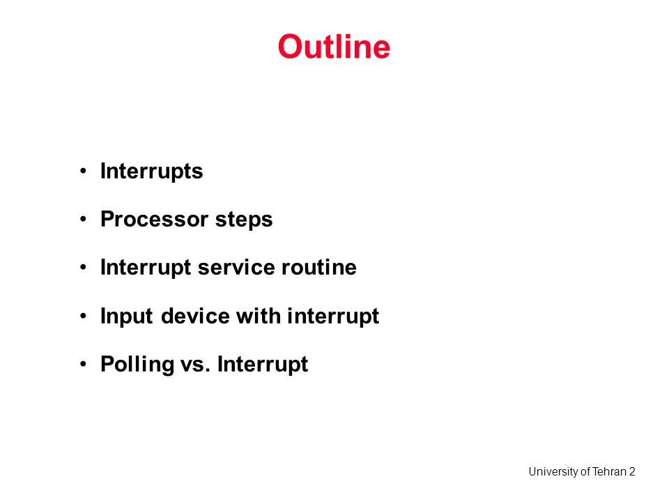 University of Tehran 2 Outline Interrupts Processor steps Interrupt service routine Input device with interrupt Polling vs.