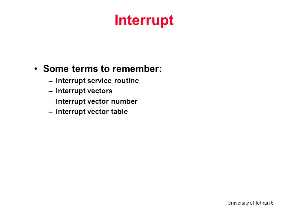 University of Tehran 6 Interrupt Some terms to remember: –Interrupt service routine –Interrupt vectors –Interrupt vector number –Interrupt vector table