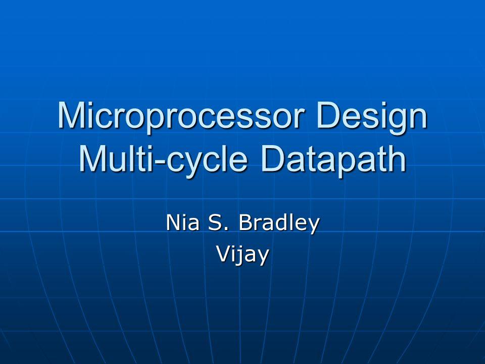 Microprocessor Design Multi-cycle Datapath Nia S. Bradley Vijay