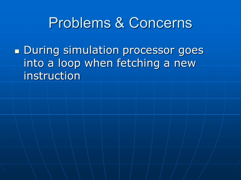 Problems & Concerns During simulation processor goes into a loop when fetching a new instruction During simulation processor goes into a loop when fetching a new instruction