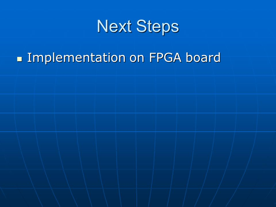 Next Steps Implementation on FPGA board Implementation on FPGA board