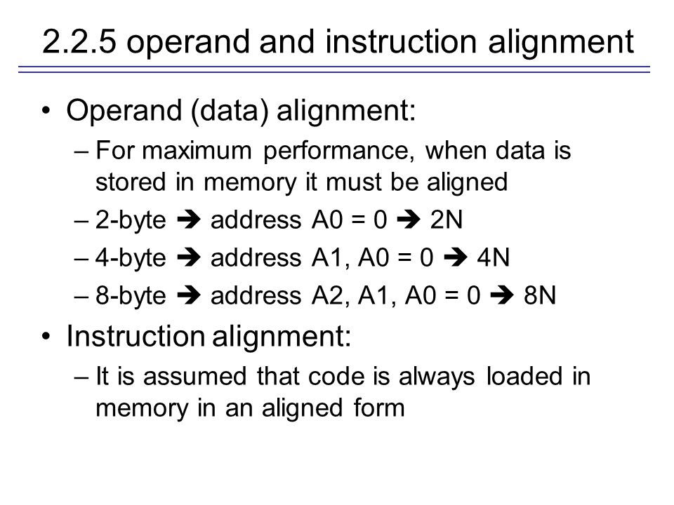 2.2.5 operand and instruction alignment Operand (data) alignment: –For maximum performance, when data is stored in memory it must be aligned –2-byte  address A0 = 0  2N –4-byte  address A1, A0 = 0  4N –8-byte  address A2, A1, A0 = 0  8N Instruction alignment: –It is assumed that code is always loaded in memory in an aligned form