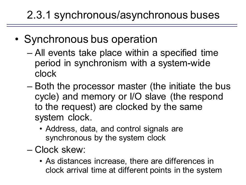 2.3.1 synchronous/asynchronous buses Synchronous bus operation –All events take place within a specified time period in synchronism with a system-wide
