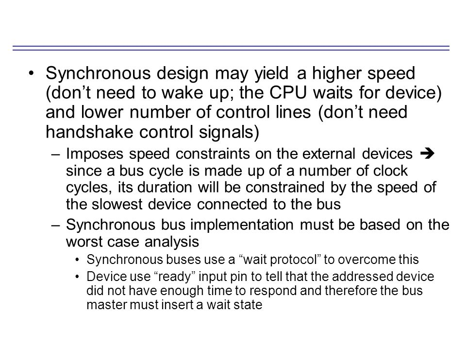Synchronous design may yield a higher speed (don't need to wake up; the CPU waits for device) and lower number of control lines (don't need handshake control signals) –Imposes speed constraints on the external devices  since a bus cycle is made up of a number of clock cycles, its duration will be constrained by the speed of the slowest device connected to the bus –Synchronous bus implementation must be based on the worst case analysis Synchronous buses use a wait protocol to overcome this Device use ready input pin to tell that the addressed device did not have enough time to respond and therefore the bus master must insert a wait state