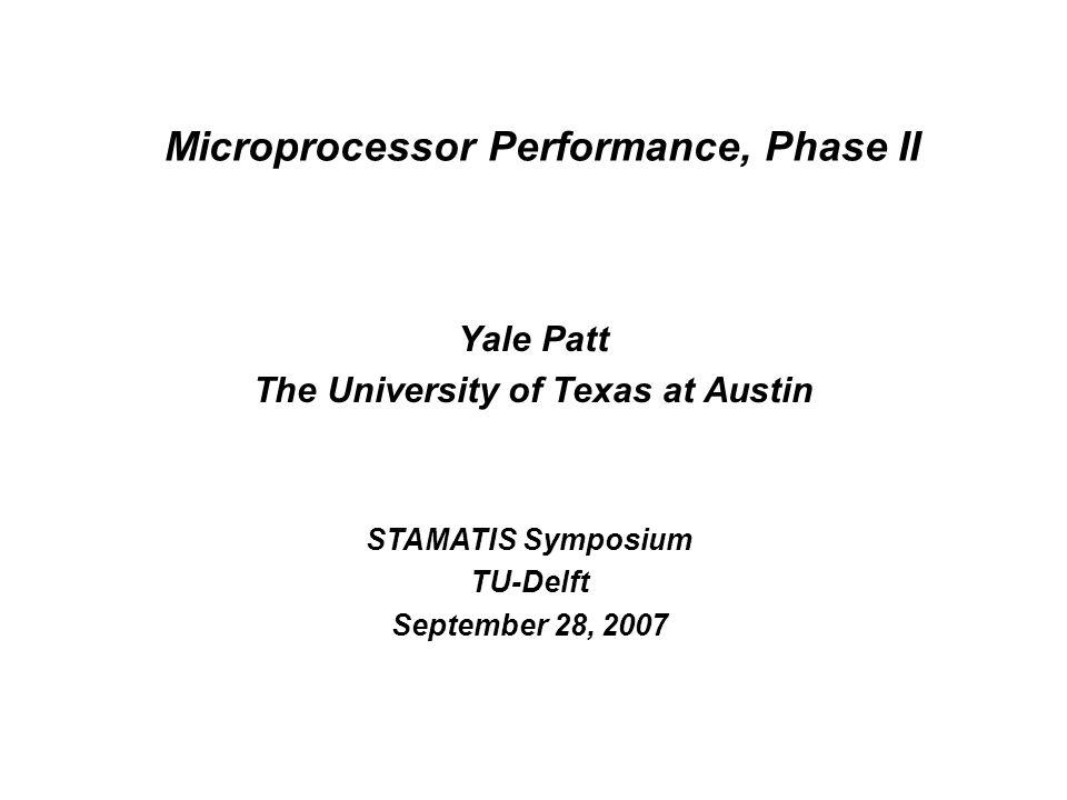 Microprocessor Performance, Phase II Yale Patt The University of Texas at Austin STAMATIS Symposium TU-Delft September 28, 2007