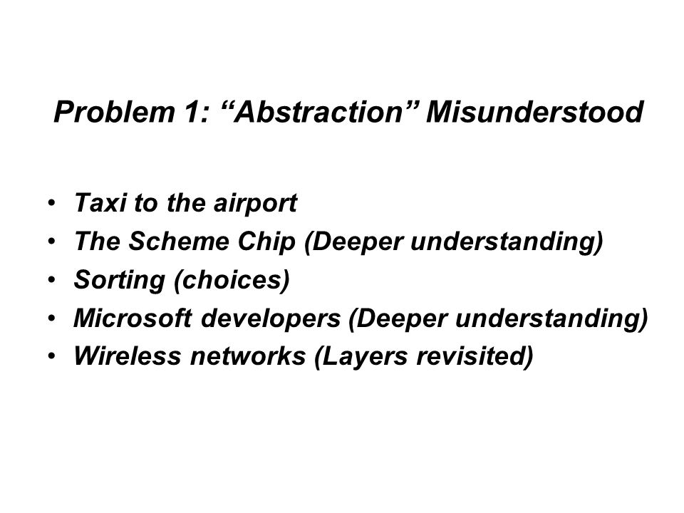 Problem 1: Abstraction Misunderstood Taxi to the airport The Scheme Chip (Deeper understanding) Sorting (choices) Microsoft developers (Deeper understanding) Wireless networks (Layers revisited)
