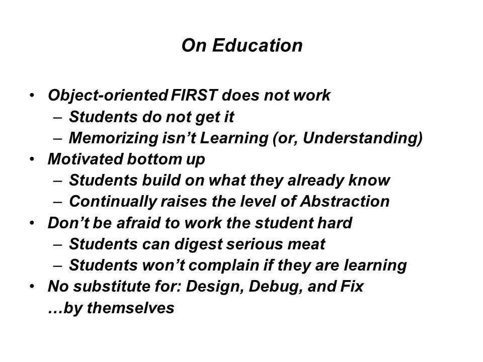 On Education Object-oriented FIRST does not work –Students do not get it –Memorizing isn't Learning (or, Understanding) Motivated bottom up –Students build on what they already know –Continually raises the level of Abstraction Don't be afraid to work the student hard –Students can digest serious meat –Students won't complain if they are learning No substitute for: Design, Debug, and Fix …by themselves
