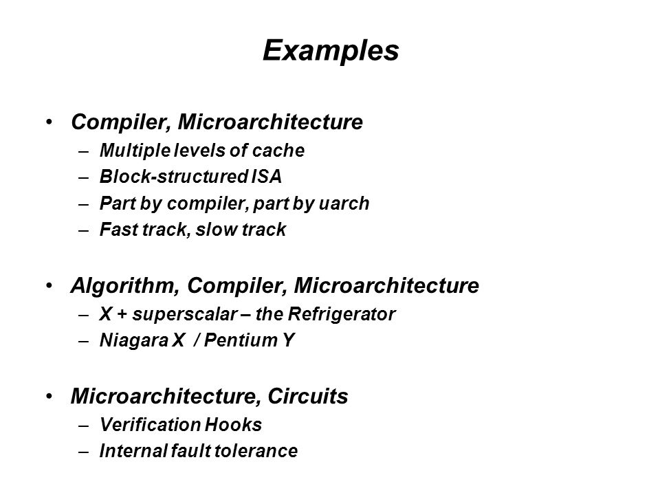 Examples Compiler, Microarchitecture –Multiple levels of cache –Block-structured ISA –Part by compiler, part by uarch –Fast track, slow track Algorithm, Compiler, Microarchitecture –X + superscalar – the Refrigerator –Niagara X / Pentium Y Microarchitecture, Circuits –Verification Hooks –Internal fault tolerance