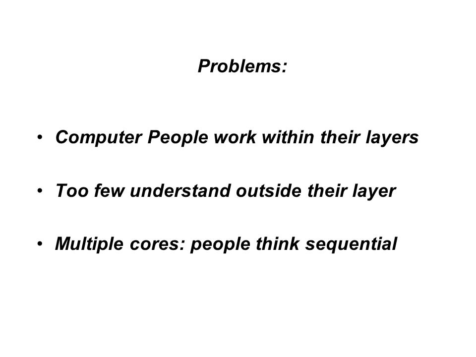 Problems: Computer People work within their layers Too few understand outside their layer Multiple cores: people think sequential