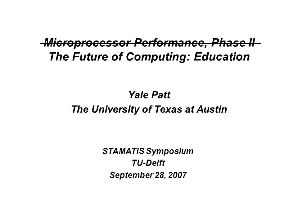 Yale Patt The University of Texas at Austin STAMATIS Symposium TU-Delft September 28, 2007 Microprocessor Performance, Phase II The Future of Computing: Education