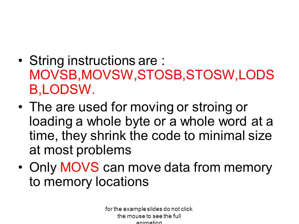 for the example slides do not click the mouse to see the full animation String instructions are : MOVSB,MOVSW,STOSB,STOSW,LODS B,LODSW.