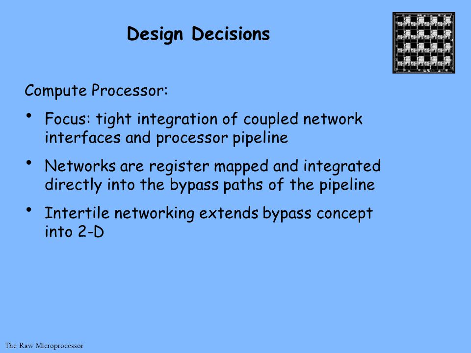 The Raw Microprocessor Design Decisions Compute Processor: Focus: tight integration of coupled network interfaces and processor pipeline Networks are register mapped and integrated directly into the bypass paths of the pipeline Intertile networking extends bypass concept into 2-D
