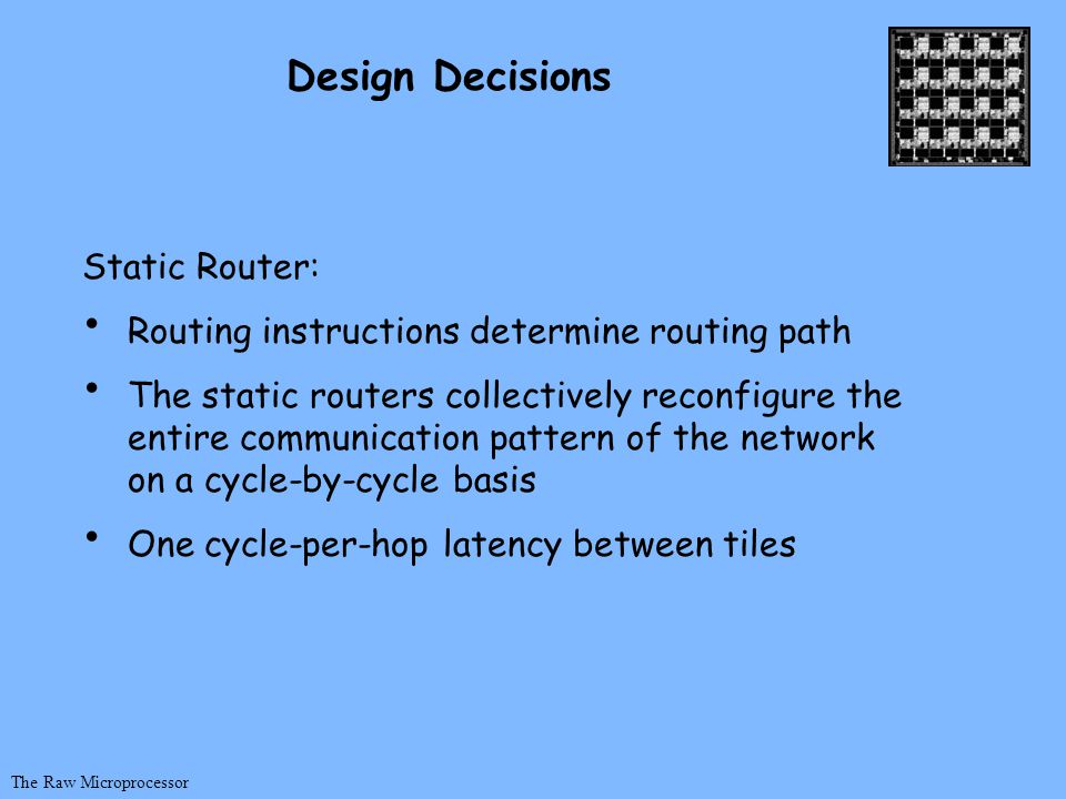 The Raw Microprocessor Design Decisions Static Router: Routing instructions determine routing path The static routers collectively reconfigure the entire communication pattern of the network on a cycle-by-cycle basis One cycle-per-hop latency between tiles