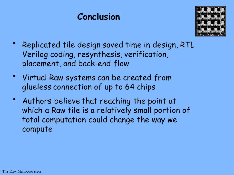 The Raw Microprocessor Conclusion Replicated tile design saved time in design, RTL Verilog coding, resynthesis, verification, placement, and back-end