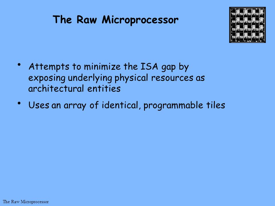 Attempts to minimize the ISA gap by exposing underlying physical resources as architectural entities Uses an array of identical, programmable tiles The Raw Microprocessor