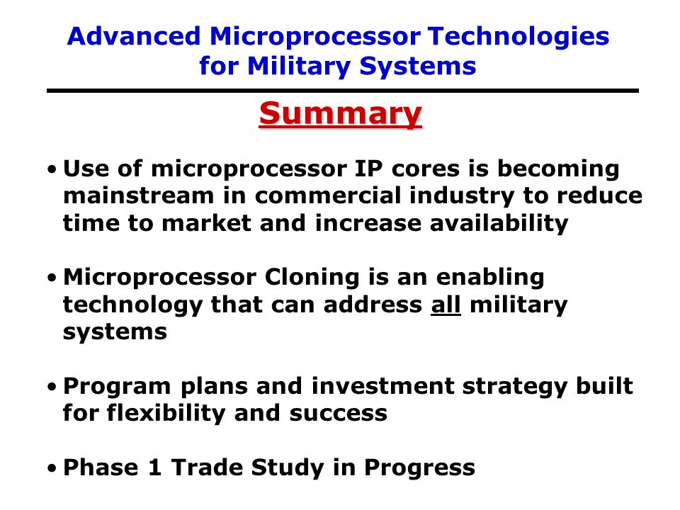 Use of microprocessor IP cores is becoming mainstream in commercial industry to reduce time to market and increase availability Microprocessor Cloning is an enabling technology that can address all military systems Program plans and investment strategy built for flexibility and success Phase 1 Trade Study in Progress Summary Advanced Microprocessor Technologies for Military Systems
