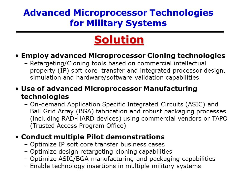 Solution Employ advanced Microprocessor Cloning technologies –Retargeting/Cloning tools based on commercial intellectual property (IP) soft core transfer and integrated processor design, simulation and hardware/software validation capabilities Use of advanced Microprocessor Manufacturing technologies –On-demand Application Specific Integrated Circuits (ASIC) and Ball Grid Array (BGA) fabrication and robust packaging processes (including RAD-HARD devices) using commercial vendors or TAPO (Trusted Access Program Office) Conduct multiple Pilot demonstrations –Optimize IP soft core transfer business cases –Optimize design retargeting cloning capabilities –Optimize ASIC/BGA manufacturing and packaging capabilities –Enable technology insertions in multiple military systems Advanced Microprocessor Technologies for Military Systems