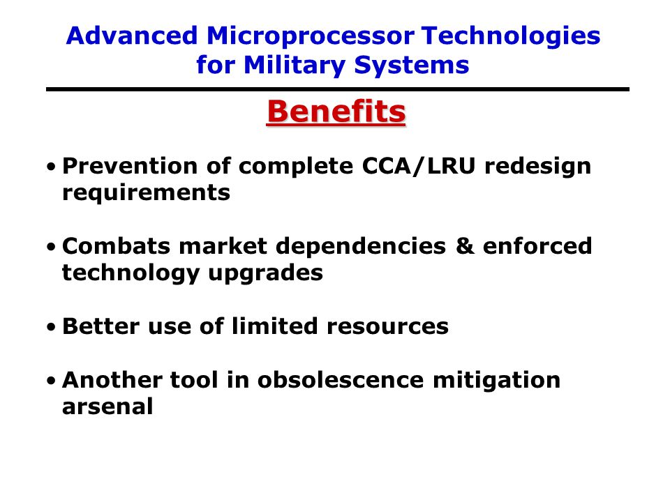 Prevention of complete CCA/LRU redesign requirements Combats market dependencies & enforced technology upgrades Better use of limited resources Anothe