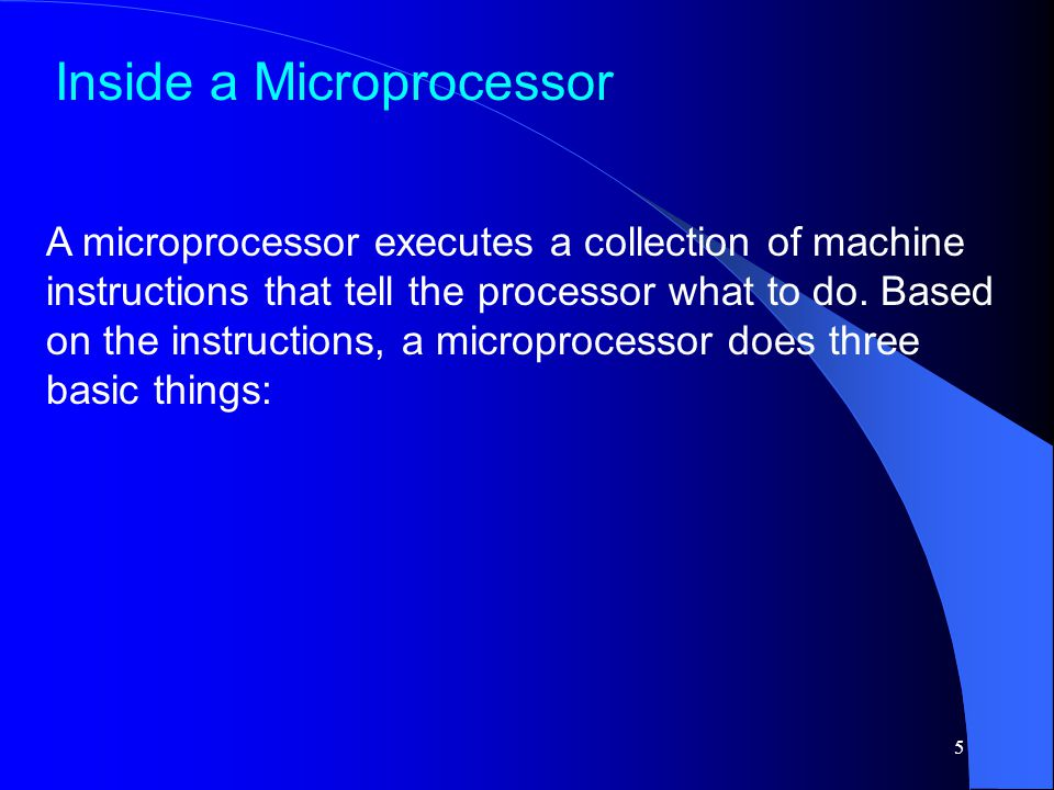 5 A microprocessor executes a collection of machine instructions that tell the processor what to do.