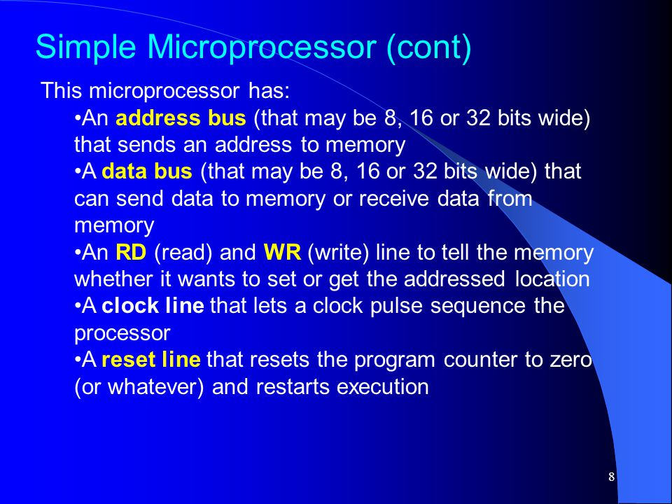 8 This microprocessor has: An address bus (that may be 8, 16 or 32 bits wide) that sends an address to memory A data bus (that may be 8, 16 or 32 bits