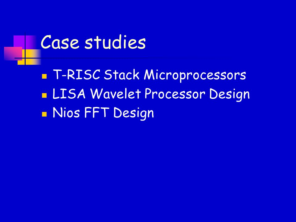 Case studies T-RISC Stack Microprocessors LISA Wavelet Processor Design Nios FFT Design