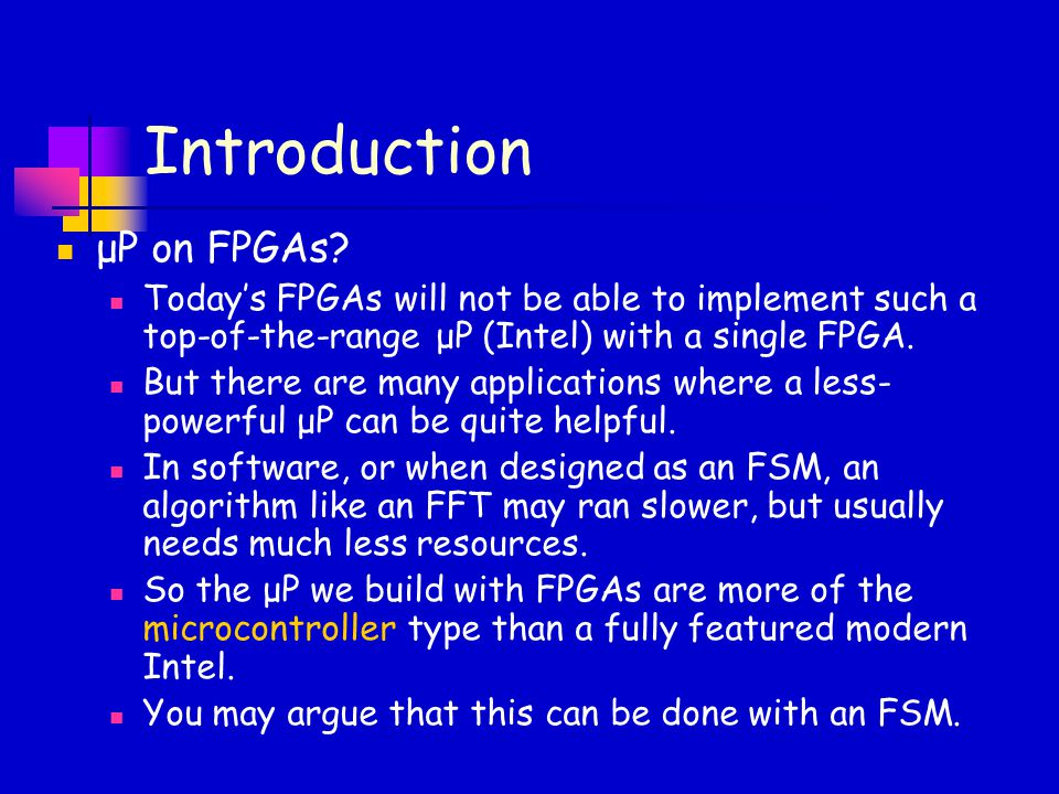Introduction μP on FPGAs? Today's FPGAs will not be able to implement such a top-of-the-range μP (Intel) with a single FPGA. But there are many applic